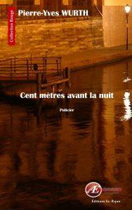 Cent mètres avant la nuit par Pierre-Yves Wurth aux Éditions Ex Æquo