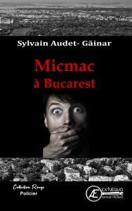 Micmac à Bucarest - Sylvain Audet Gainar - Aux Éditions Ex Æquo