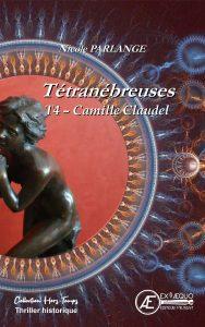 Camille Claudel – T4 Tétranébreuses – Nicole Parlange - Aux Éditions Ex Æquo